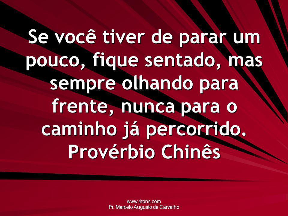www.4tons.com Pr. Marcelo Augusto de Carvalho Se você tiver de parar um pouco, fique sentado, mas sempre olhando para frente, nunca para o caminho já