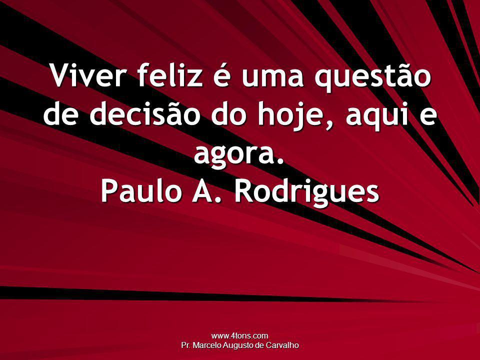 www.4tons.com Pr. Marcelo Augusto de Carvalho Viver feliz é uma questão de decisão do hoje, aqui e agora. Paulo A. Rodrigues