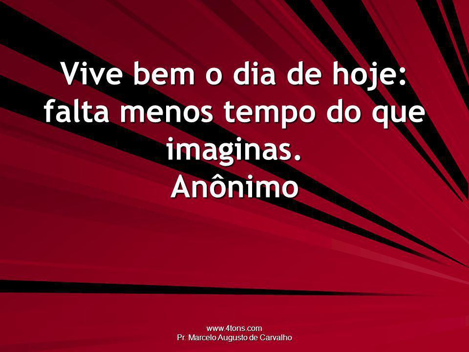 www.4tons.com Pr. Marcelo Augusto de Carvalho Vive bem o dia de hoje: falta menos tempo do que imaginas. Anônimo