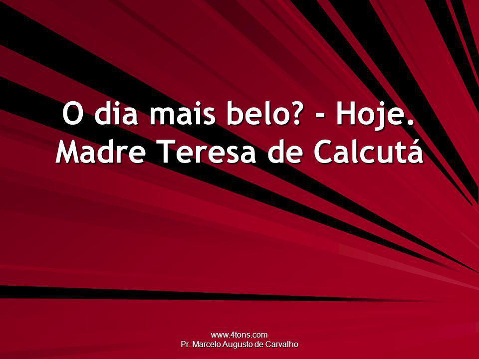 www.4tons.com Pr. Marcelo Augusto de Carvalho O dia mais belo? - Hoje. Madre Teresa de Calcutá