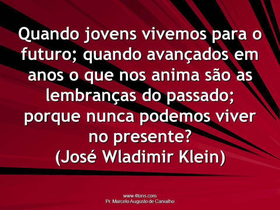 www.4tons.com Pr. Marcelo Augusto de Carvalho Quando jovens vivemos para o futuro; quando avançados em anos o que nos anima são as lembranças do passa