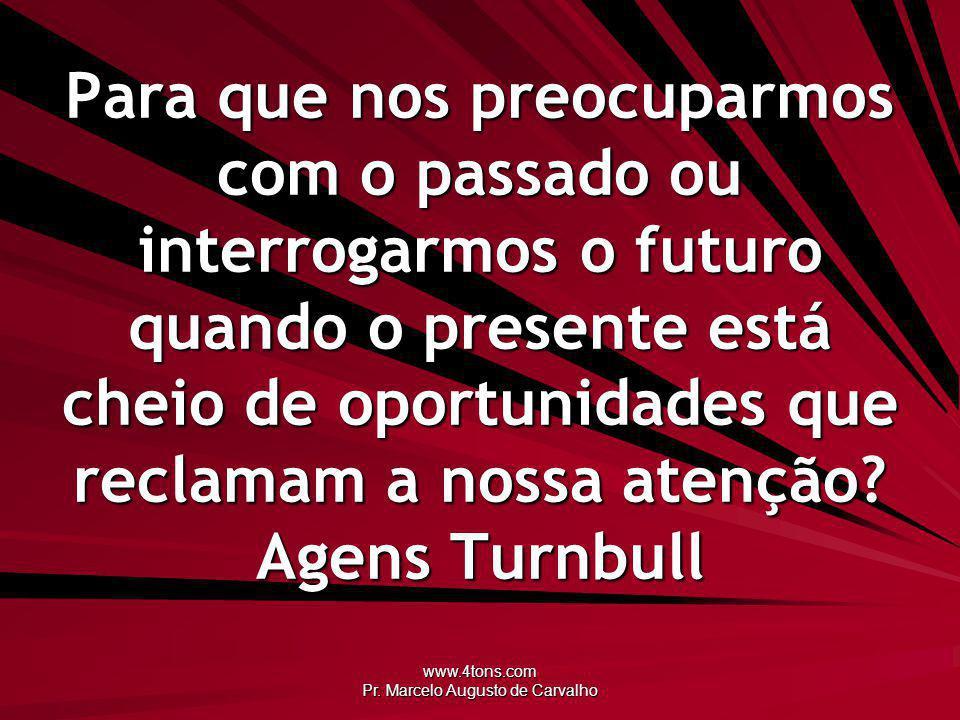www.4tons.com Pr. Marcelo Augusto de Carvalho Para que nos preocuparmos com o passado ou interrogarmos o futuro quando o presente está cheio de oportu