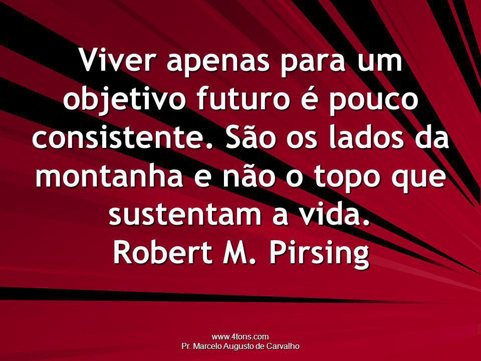 www.4tons.com Pr. Marcelo Augusto de Carvalho Viver apenas para um objetivo futuro é pouco consistente. São os lados da montanha e não o topo que sust