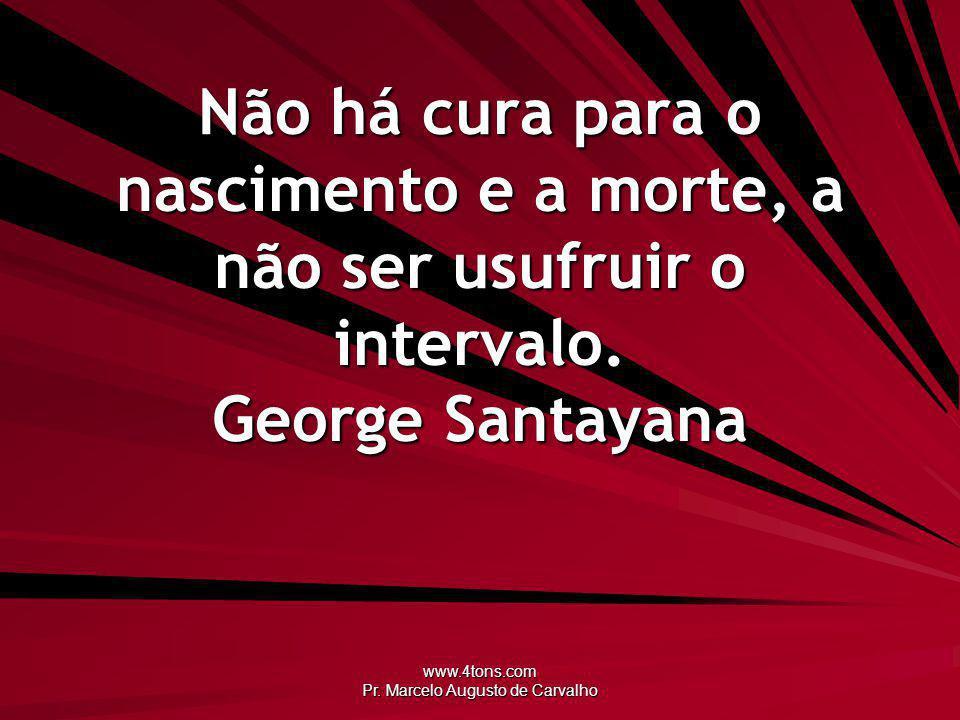 www.4tons.com Pr. Marcelo Augusto de Carvalho Não há cura para o nascimento e a morte, a não ser usufruir o intervalo. George Santayana