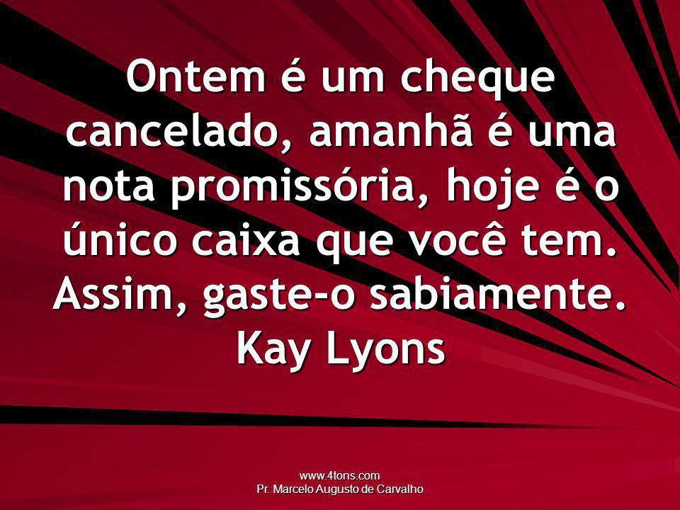 www.4tons.com Pr. Marcelo Augusto de Carvalho Ontem é um cheque cancelado, amanhã é uma nota promissória, hoje é o único caixa que você tem. Assim, ga