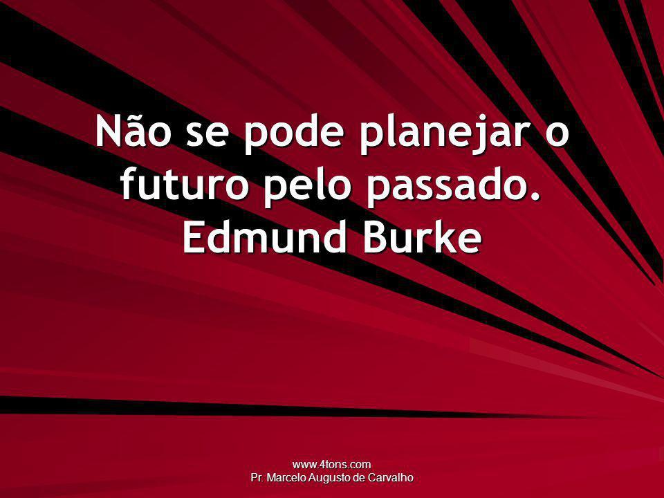 www.4tons.com Pr. Marcelo Augusto de Carvalho Não se pode planejar o futuro pelo passado. Edmund Burke