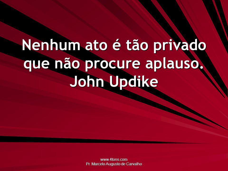 www.4tons.com Pr. Marcelo Augusto de Carvalho Nenhum ato é tão privado que não procure aplauso. John Updike