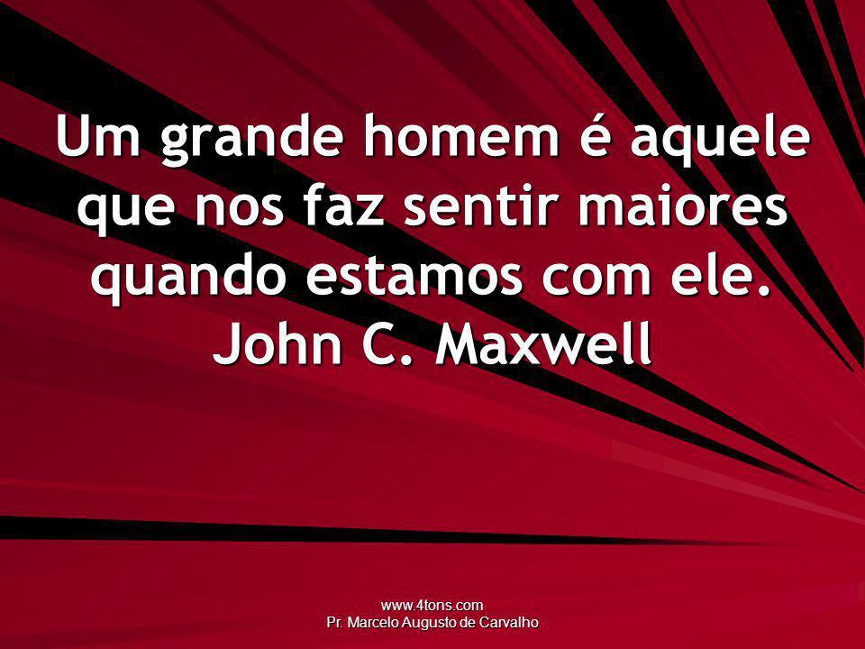 www.4tons.com Pr. Marcelo Augusto de Carvalho Um grande homem é aquele que nos faz sentir maiores quando estamos com ele. John C. Maxwell