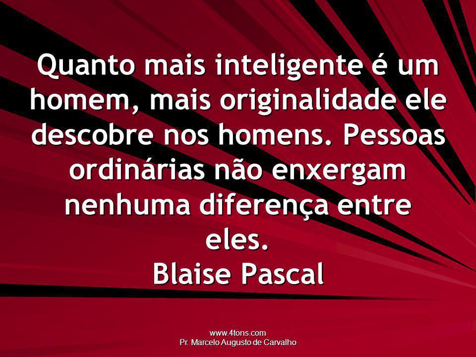 www.4tons.com Pr. Marcelo Augusto de Carvalho Quanto mais inteligente é um homem, mais originalidade ele descobre nos homens. Pessoas ordinárias não e