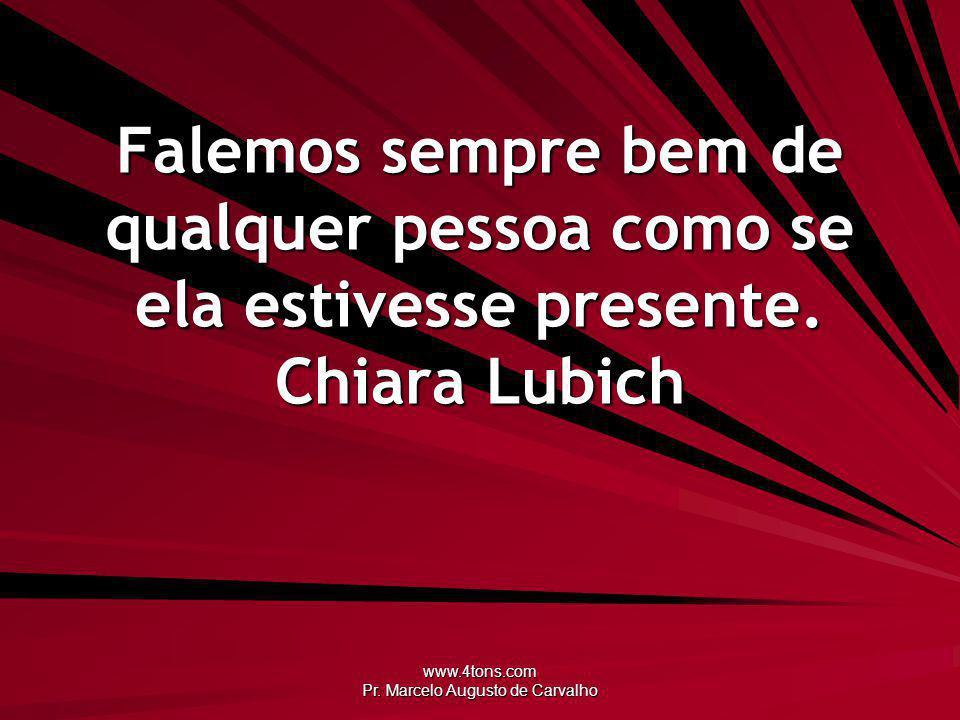 www.4tons.com Pr. Marcelo Augusto de Carvalho Falemos sempre bem de qualquer pessoa como se ela estivesse presente. Chiara Lubich