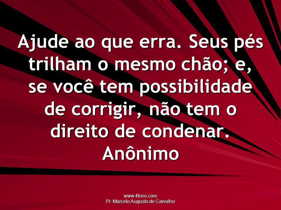 www.4tons.com Pr. Marcelo Augusto de Carvalho Ajude ao que erra. Seus pés trilham o mesmo chão; e, se você tem possibilidade de corrigir, não tem o di