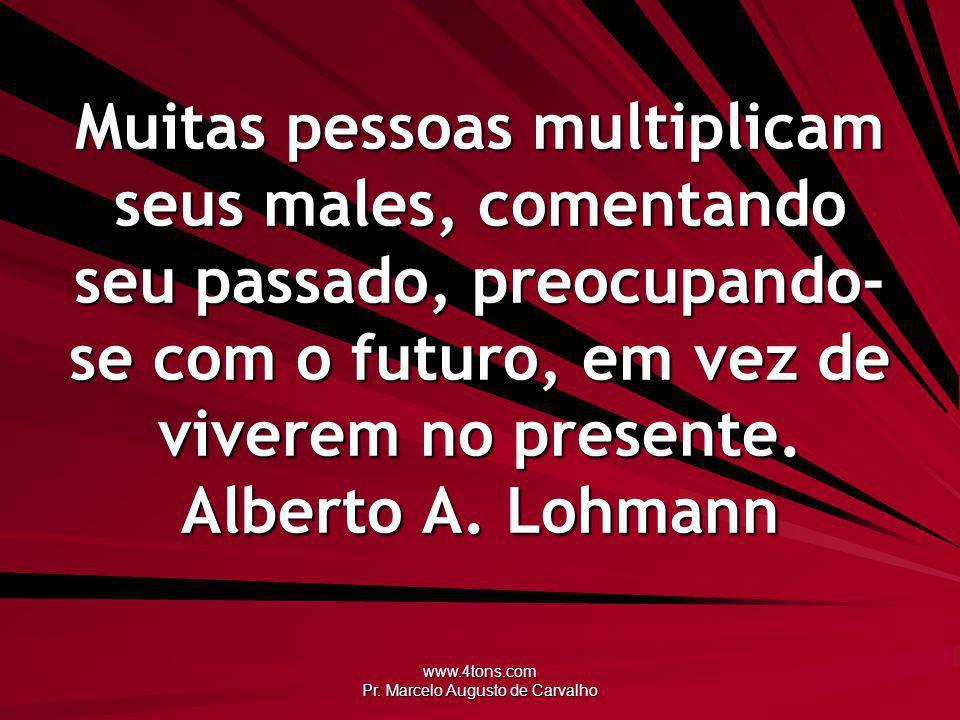 www.4tons.com Pr. Marcelo Augusto de Carvalho Muitas pessoas multiplicam seus males, comentando seu passado, preocupando- se com o futuro, em vez de v