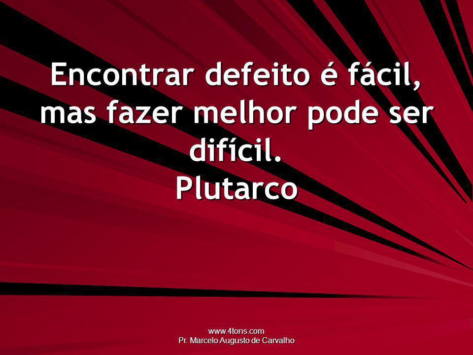 www.4tons.com Pr. Marcelo Augusto de Carvalho Encontrar defeito é fácil, mas fazer melhor pode ser difícil. Plutarco