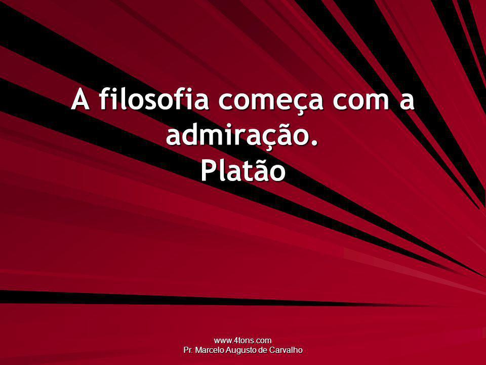 www.4tons.com Pr. Marcelo Augusto de Carvalho A filosofia começa com a admiração. Platão