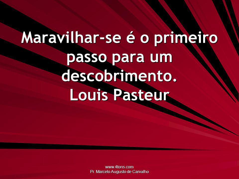 www.4tons.com Pr. Marcelo Augusto de Carvalho Maravilhar-se é o primeiro passo para um descobrimento. Louis Pasteur