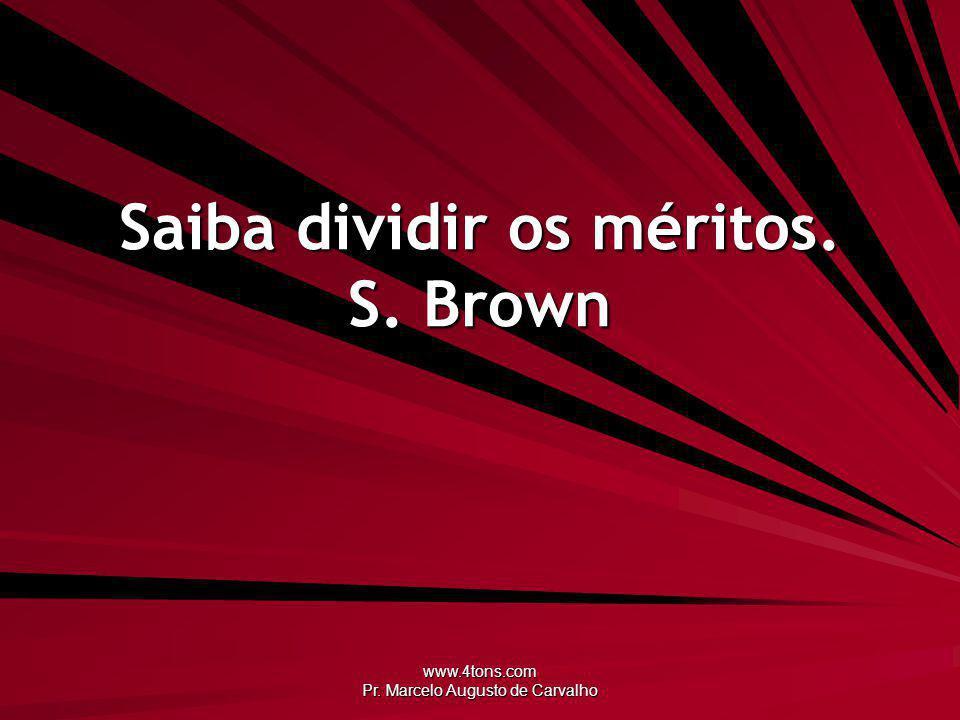 www.4tons.com Pr. Marcelo Augusto de Carvalho Saiba dividir os méritos. S. Brown