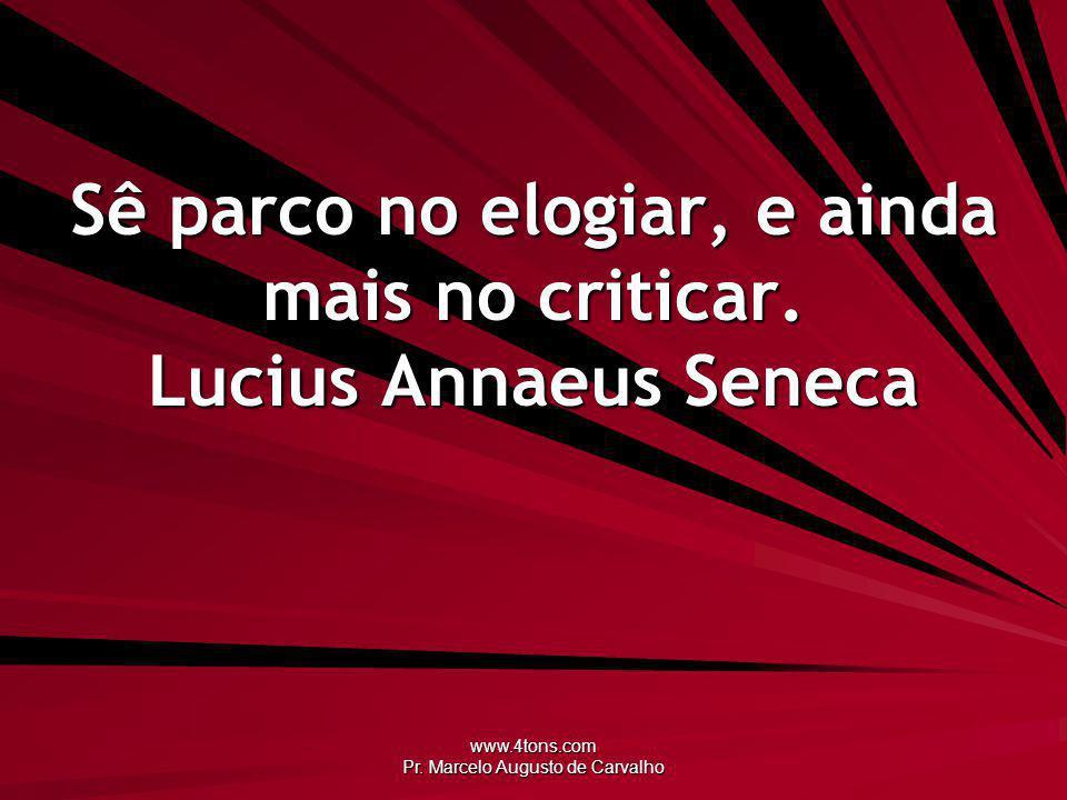 www.4tons.com Pr. Marcelo Augusto de Carvalho Sê parco no elogiar, e ainda mais no criticar. Lucius Annaeus Seneca