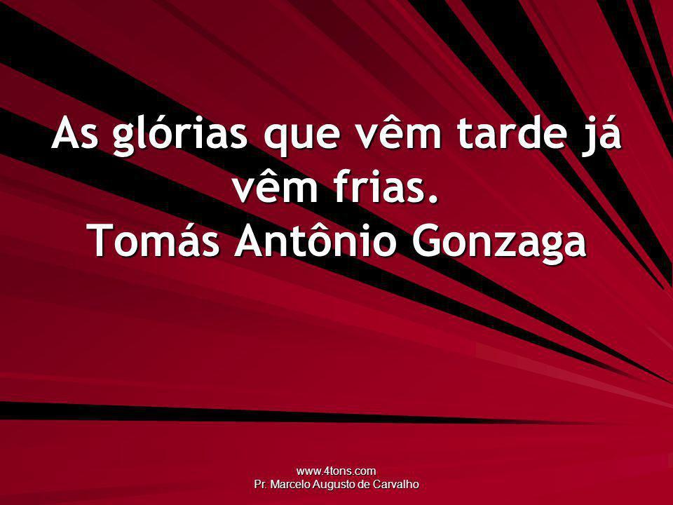 www.4tons.com Pr.Marcelo Augusto de Carvalho As glórias que vêm tarde já vêm frias.