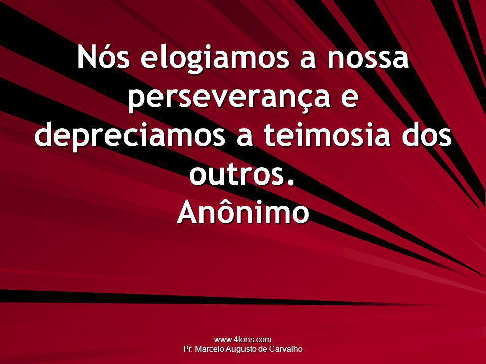 www.4tons.com Pr. Marcelo Augusto de Carvalho Nós elogiamos a nossa perseverança e depreciamos a teimosia dos outros. Anônimo