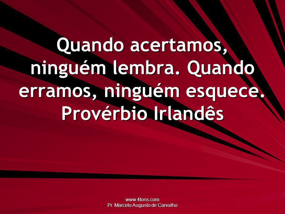 www.4tons.com Pr. Marcelo Augusto de Carvalho Quando acertamos, ninguém lembra. Quando erramos, ninguém esquece. Provérbio Irlandês