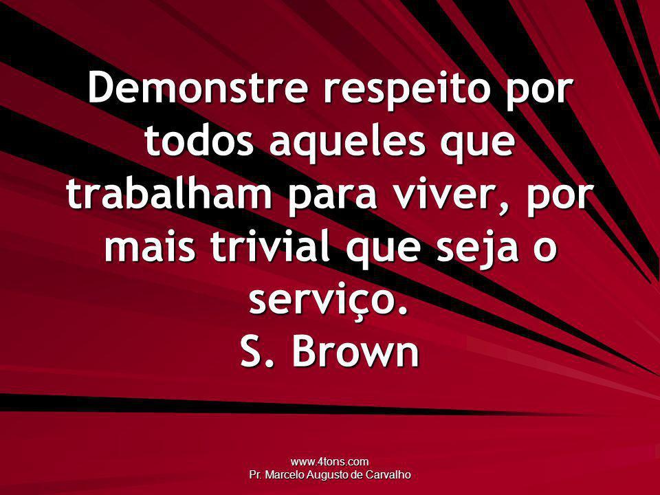 www.4tons.com Pr. Marcelo Augusto de Carvalho Demonstre respeito por todos aqueles que trabalham para viver, por mais trivial que seja o serviço. S. B