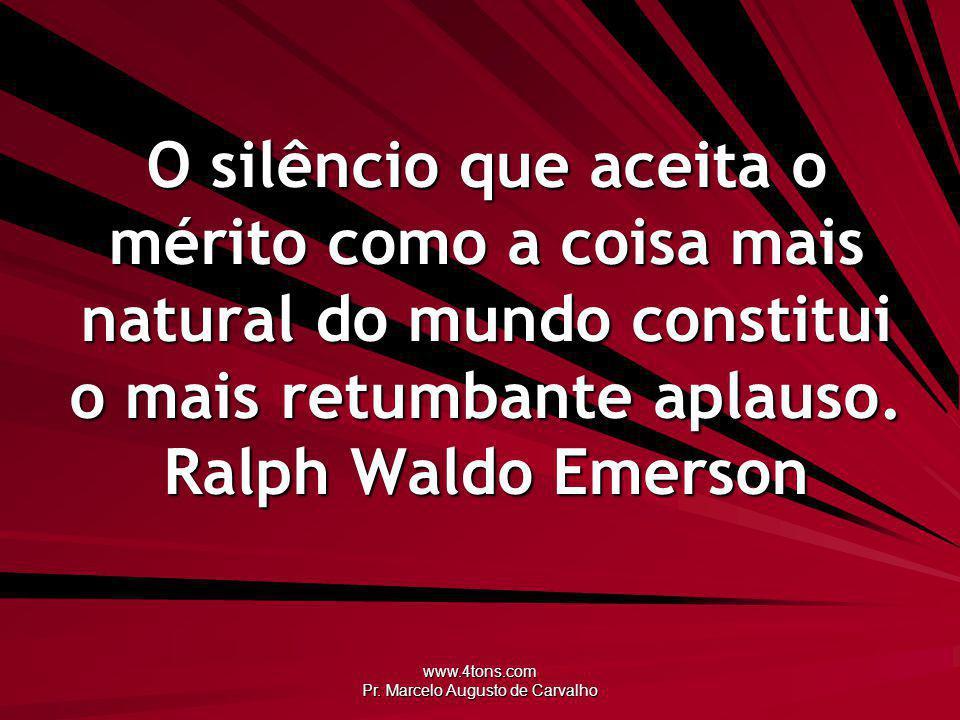 www.4tons.com Pr. Marcelo Augusto de Carvalho O silêncio que aceita o mérito como a coisa mais natural do mundo constitui o mais retumbante aplauso. R