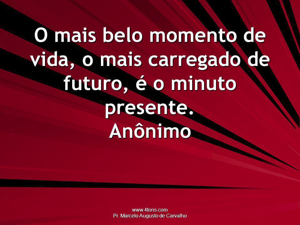 www.4tons.com Pr. Marcelo Augusto de Carvalho O mais belo momento de vida, o mais carregado de futuro, é o minuto presente. Anônimo
