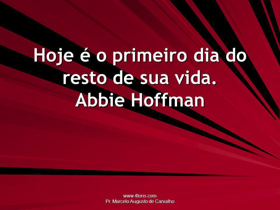 www.4tons.com Pr. Marcelo Augusto de Carvalho Hoje é o primeiro dia do resto de sua vida. Abbie Hoffman