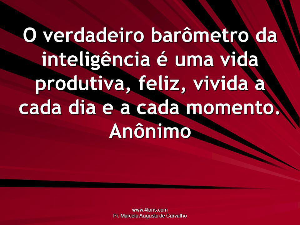 www.4tons.com Pr. Marcelo Augusto de Carvalho O verdadeiro barômetro da inteligência é uma vida produtiva, feliz, vivida a cada dia e a cada momento.