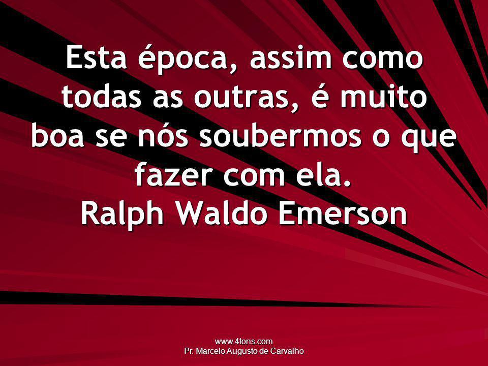 www.4tons.com Pr. Marcelo Augusto de Carvalho Esta época, assim como todas as outras, é muito boa se nós soubermos o que fazer com ela. Ralph Waldo Em