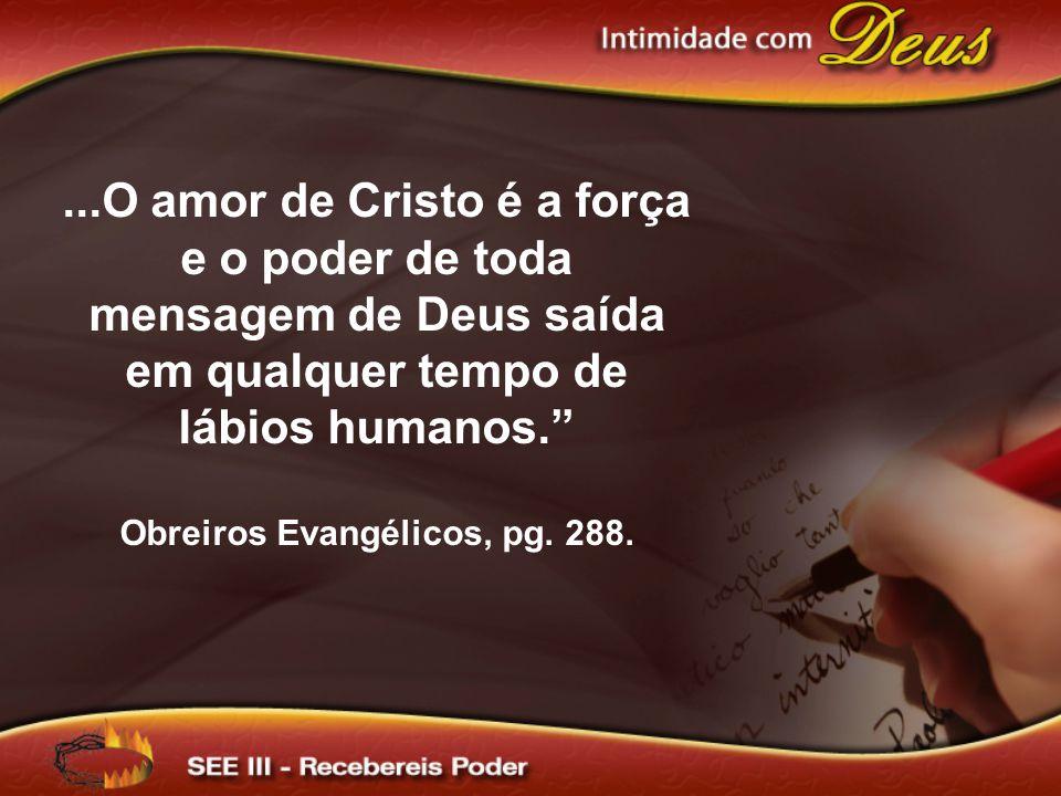 ...O amor de Cristo é a força e o poder de toda mensagem de Deus saída em qualquer tempo de lábios humanos. Obreiros Evangélicos, pg. 288.