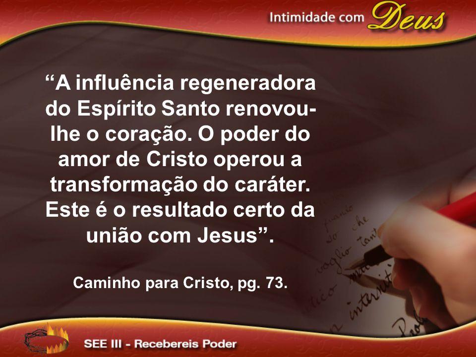 A influência regeneradora do Espírito Santo renovou- lhe o coração. O poder do amor de Cristo operou a transformação do caráter. Este é o resultado ce