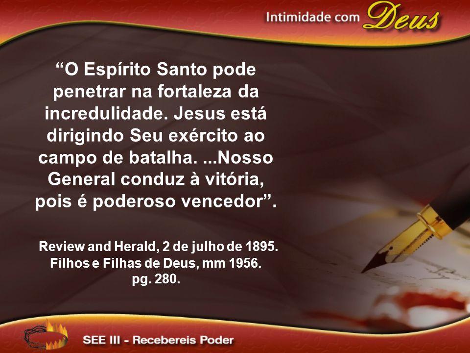O Espírito Santo pode penetrar na fortaleza da incredulidade. Jesus está dirigindo Seu exército ao campo de batalha....Nosso General conduz à vitória,