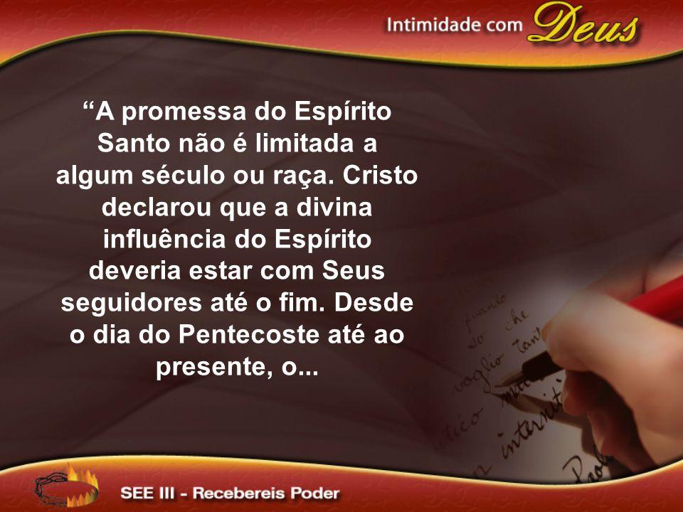 A promessa do Espírito Santo não é limitada a algum século ou raça. Cristo declarou que a divina influência do Espírito deveria estar com Seus seguido