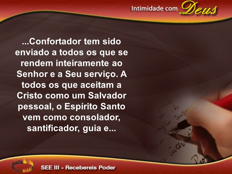 ...Confortador tem sido enviado a todos os que se rendem inteiramente ao Senhor e a Seu serviço. A todos os que aceitam a Cristo como um Salvador pess