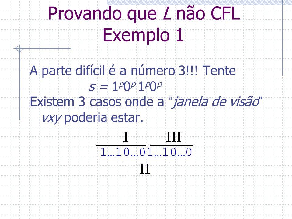 Provando que L não CFL Exemplo 1 A parte difícil é a número 3!!! Tente s = 1 p 0 p 1 p 0 p Existem 3 casos onde a janela de visão vxy poderia estar.