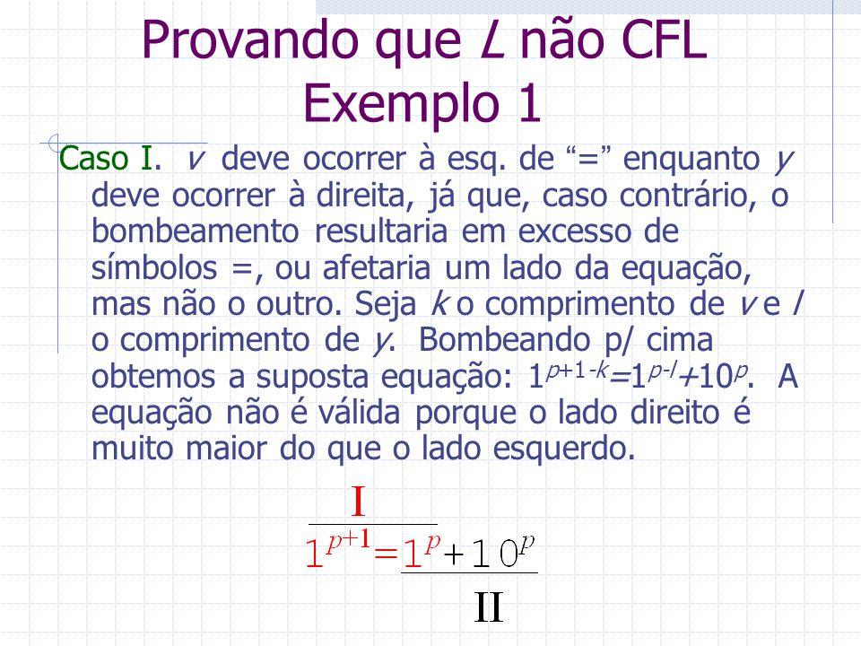 Provando que L não CFL Exemplo 1 Caso I. v deve ocorrer à esq. de = enquanto y deve ocorrer à direita, já que, caso contrário, o bombeamento resultari