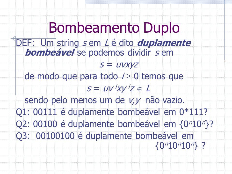 Bombeamento Duplo DEF: Um string s em L é dito duplamente bombeável se podemos dividir s em s = uvxyz de modo que para todo i 0 temos que s = uv i xy