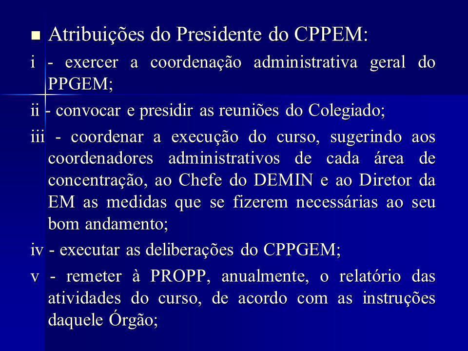 Atribuições do Presidente do CPPEM: Atribuições do Presidente do CPPEM: i - exercer a coordenação administrativa geral do PPGEM; ii - convocar e presidir as reuniões do Colegiado; iii - coordenar a execução do curso, sugerindo aos coordenadores administrativos de cada área de concentração, ao Chefe do DEMIN e ao Diretor da EM as medidas que se fizerem necessárias ao seu bom andamento; iv - executar as deliberações do CPPGEM; v - remeter à PROPP, anualmente, o relatório das atividades do curso, de acordo com as instruções daquele Órgão;