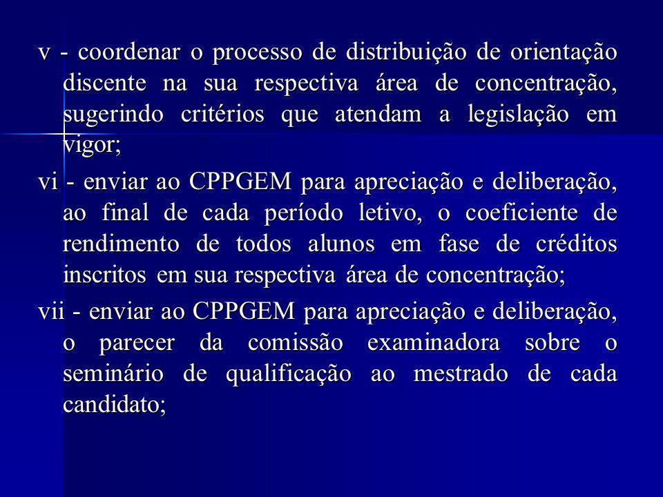 v - coordenar o processo de distribuição de orientação discente na sua respectiva área de concentração, sugerindo critérios que atendam a legislação em vigor; vi - enviar ao CPPGEM para apreciação e deliberação, ao final de cada período letivo, o coeficiente de rendimento de todos alunos em fase de créditos inscritos em sua respectiva área de concentração; vii - enviar ao CPPGEM para apreciação e deliberação, o parecer da comissão examinadora sobre o seminário de qualificação ao mestrado de cada candidato;