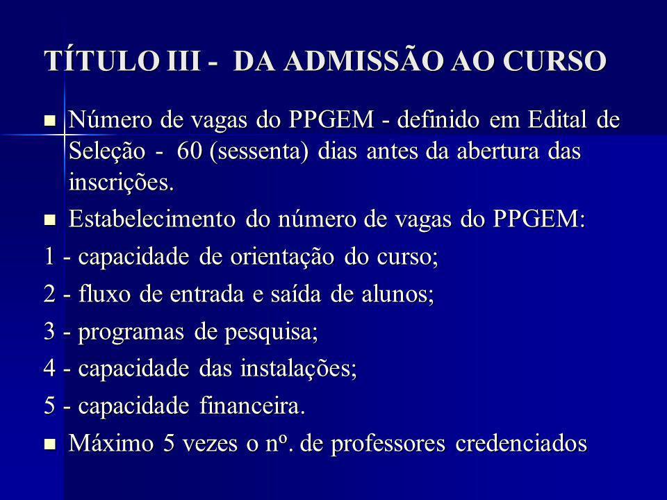 TÍTULO III - DA ADMISSÃO AO CURSO Número de vagas do PPGEM - definido em Edital de Seleção - 60 (sessenta) dias antes da abertura das inscrições.