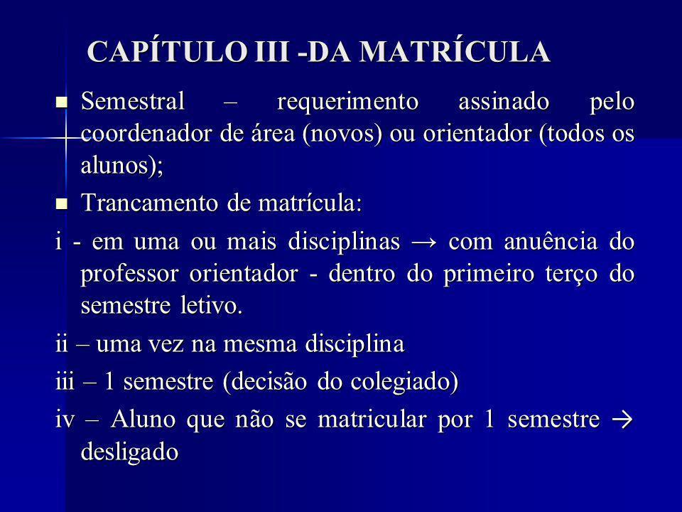 CAPÍTULO III -DA MATRÍCULA Semestral – requerimento assinado pelo coordenador de área (novos) ou orientador (todos os alunos); Semestral – requerimento assinado pelo coordenador de área (novos) ou orientador (todos os alunos); Trancamento de matrícula: Trancamento de matrícula: i - em uma ou mais disciplinas com anuência do professor orientador - dentro do primeiro terço do semestre letivo.