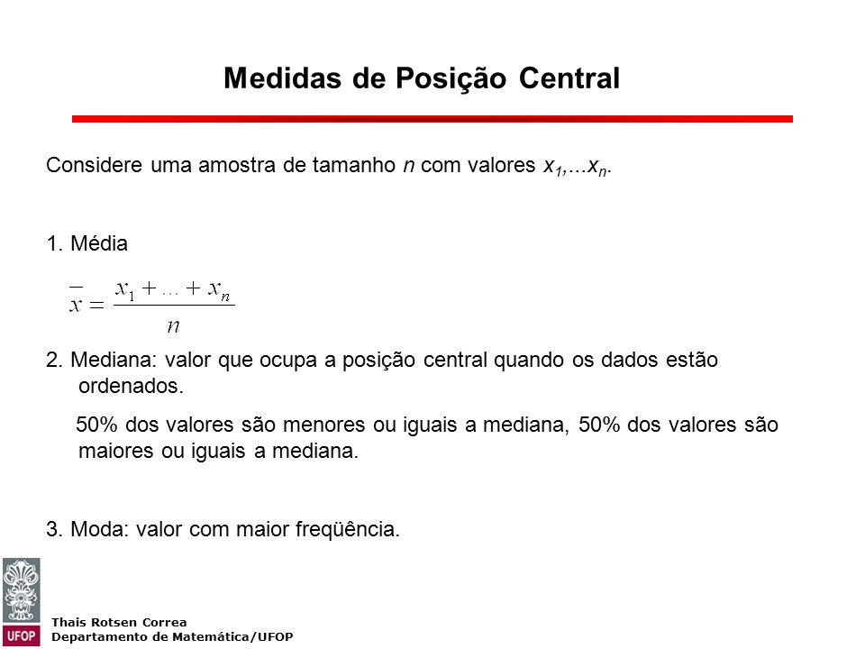 Thais Rotsen Correa Departamento de Matemática/UFOP Medidas de Posição Central Considere uma amostra de tamanho n com valores x 1,...x n. 1. Média 2.