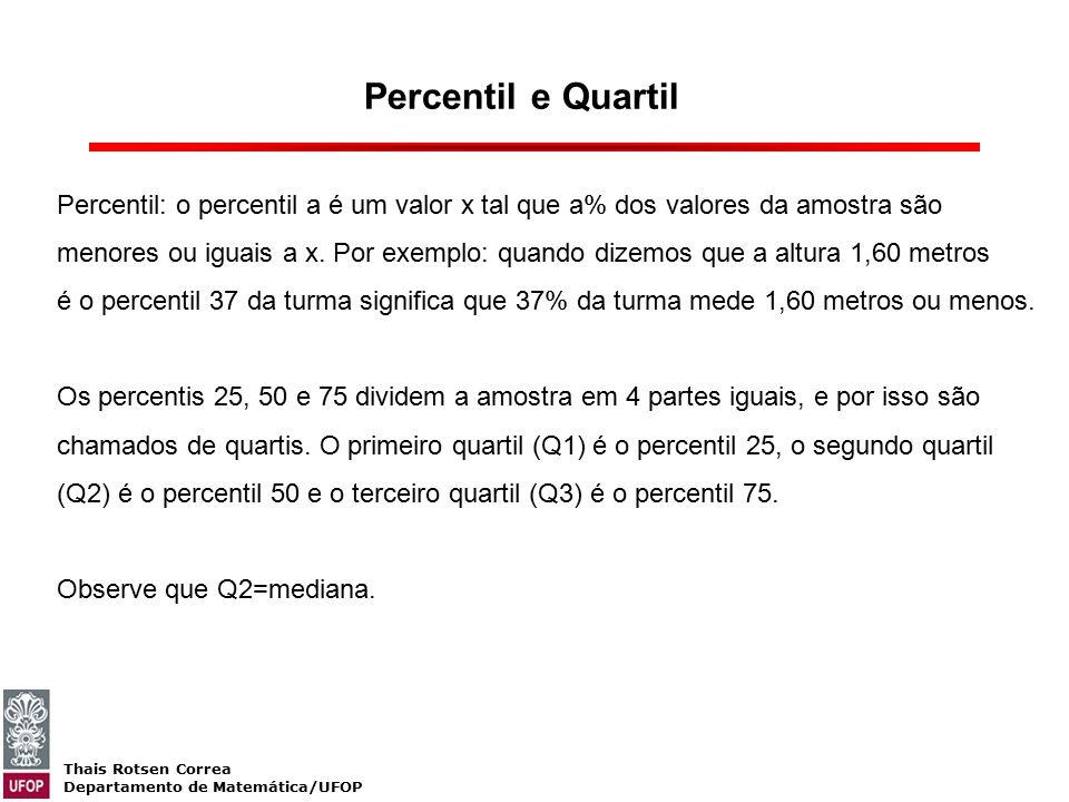 Thais Rotsen Correa Departamento de Matemática/UFOP Percentil e Quartil Percentil: o percentil a é um valor x tal que a% dos valores da amostra são me