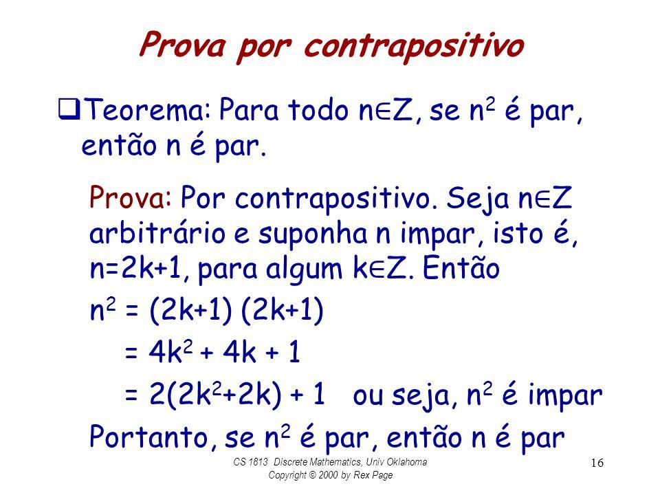 Prova por contrapositivo Teorema: Para todo n Z, se n 2 é par, então n é par. Prova: Por contrapositivo. Seja n Z arbitrário e suponha n impar, isto é