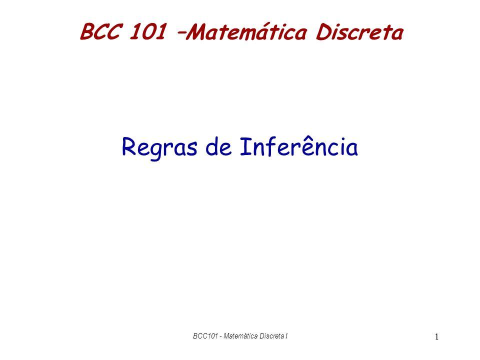 2 Inferência Formal (lógica matemática) Linguagem – notação para enunciar teoremas (premissas e conclusões): fórmulas da linguagem Regras de Inferência – regras para concluir novas fórmulas a partir de fórmulas já provadas ou hipóteses Inferência Formal (Prova) – um conjunto de hipóteses juntamente com uma sequência de aplicações de regras de inferência para obter uma conclusão Inferência Lógica BCC101 - Matemática Discreta I