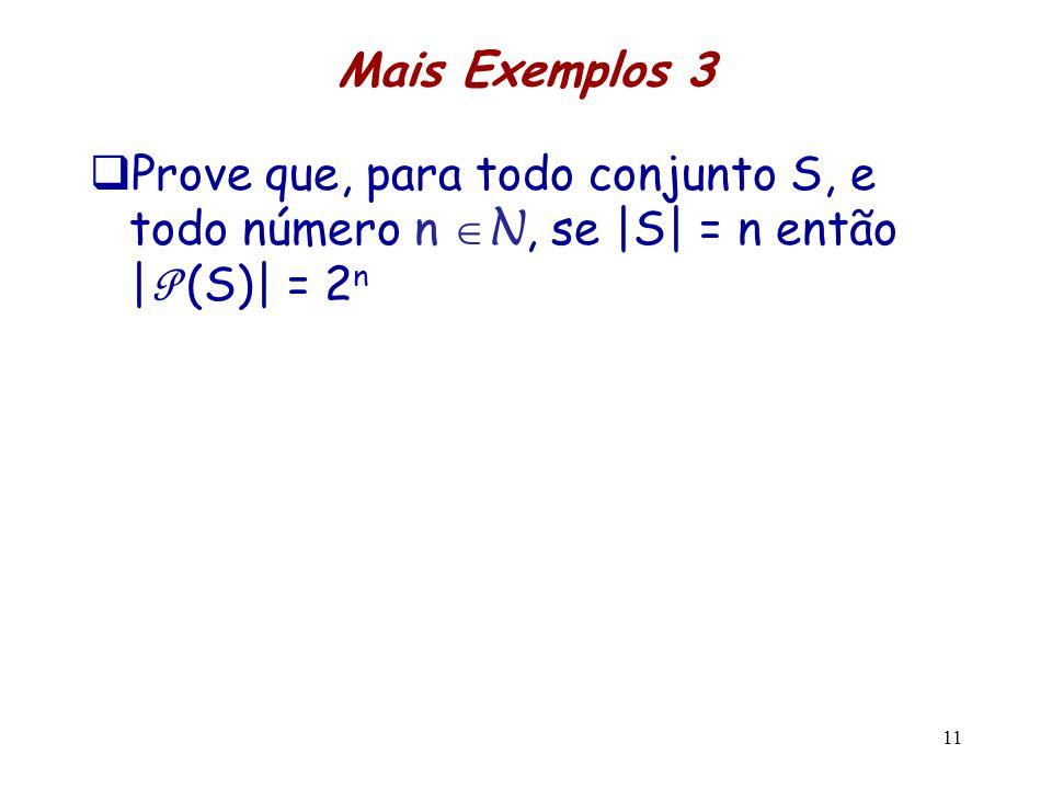 Mais Exemplos 3 Prove que, para todo conjunto S, e todo número n N, se |S| = n então | P (S)| = 2 n 11
