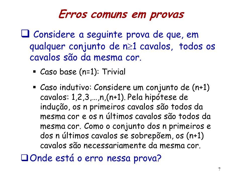 Erros comuns em provas Considere a seguinte prova de que, em qualquer conjunto de n 1 cavalos, todos os cavalos são da mesma cor. Caso base (n=1): Tri