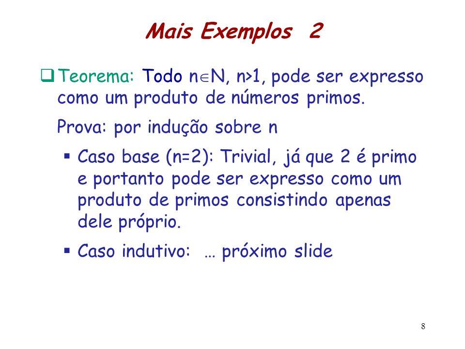 Mais Exemplos 2 Teorema: Todo n N, n>1, pode ser expresso como um produto de números primos. Prova: por indução sobre n Caso base (n=2): Trivial, já q
