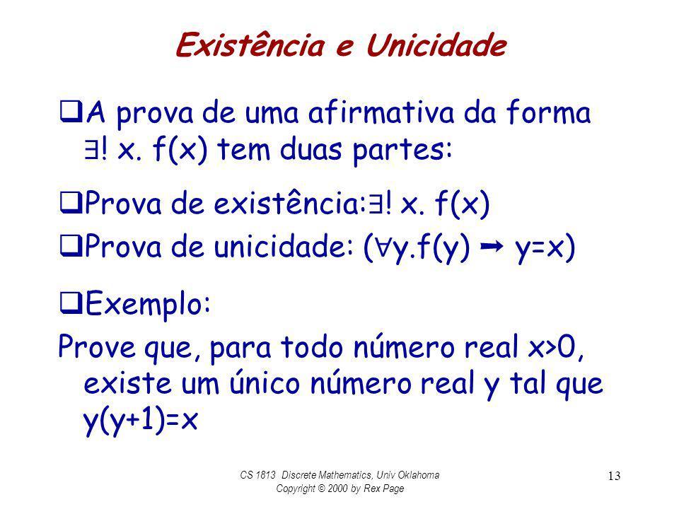 Existência e Unicidade A prova de uma afirmativa da forma ! x. f(x) tem duas partes: Prova de existência: ! x. f(x) Prova de unicidade: ( y.f(y) y=x)
